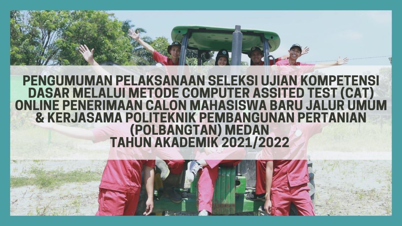 PENGUMUMAN PELAKSANAAN SELEKSI UJIAN KOMPETENSI DASAR MELALUI CAT ONLINE PENERIMAAN CALON MAHASISWA BARU JALUR UMUM DAN KERJASAMA POLITEKNIK PEMBANGUNAN PERTANIAN (POLBANGTAN) MEDAN TA 2021/2022